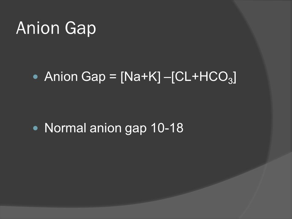 Anion Gap Anion Gap = [Na+K] –[CL+HCO3] Normal anion gap 10-18